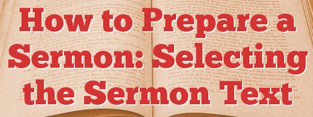 How to Prepare a Sermon: Selecting the Sermon Text