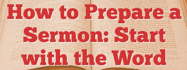 How to Prepare a Sermon: Start with the Word
