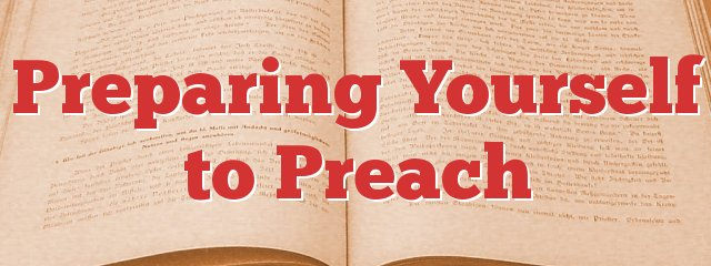 Preparing Yourself to Preach